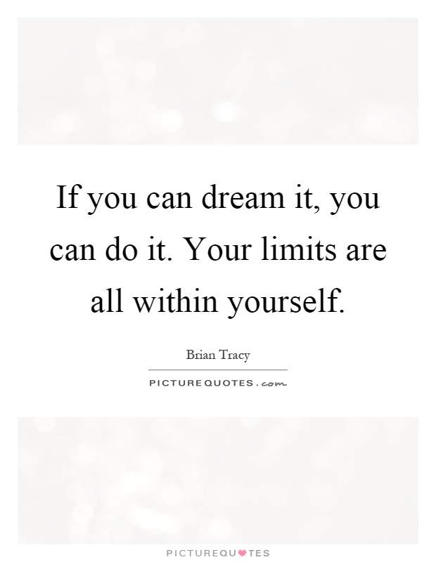 If you can dream it, you can do it. Your limits are all within yourself Picture Quote #1