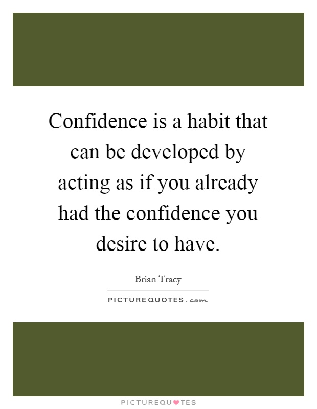 Confidence is a habit that can be developed by acting as if you already had the confidence you desire to have Picture Quote #1
