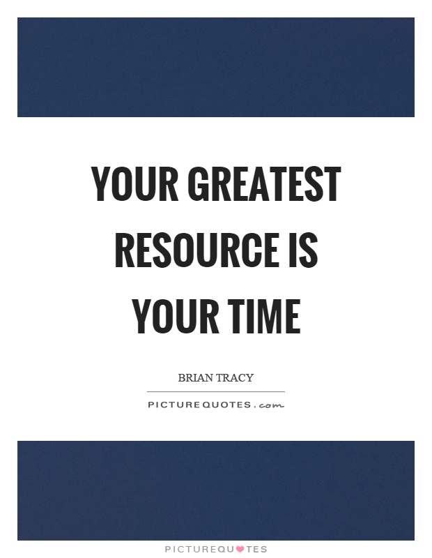 Your greatest resource is your time Picture Quote #1