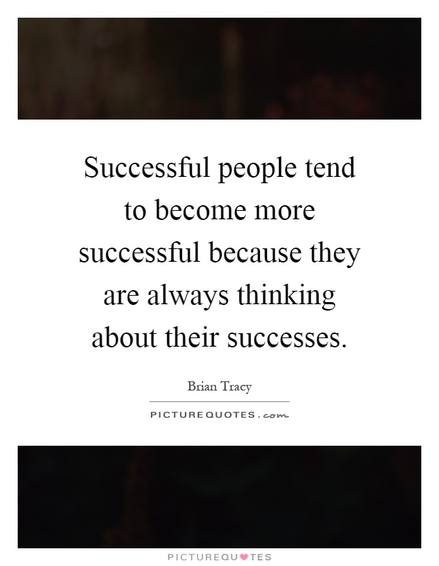 Successful people tend to become more successful because they are always thinking about their successes Picture Quote #1
