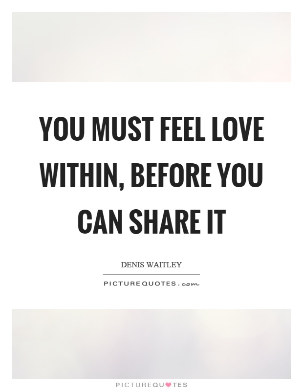 You must feel love within, before you can share it Picture Quote #1