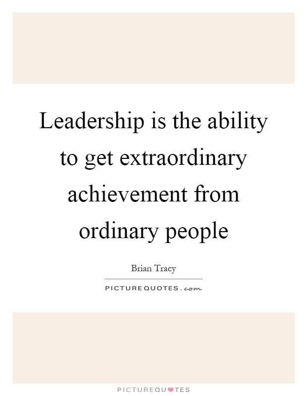 Leadership is the ability to get extraordinary achievement from ordinary people Picture Quote #1