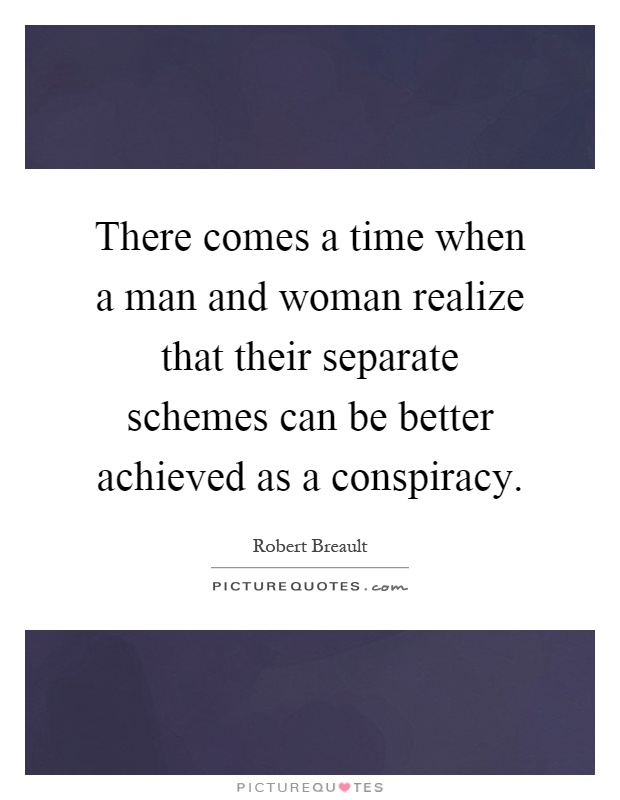 There comes a time when a man and woman realize that their separate schemes can be better achieved as a conspiracy Picture Quote #1