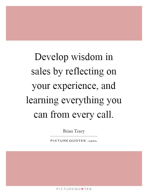 Develop wisdom in sales by reflecting on your experience, and learning everything you can from every call Picture Quote #1