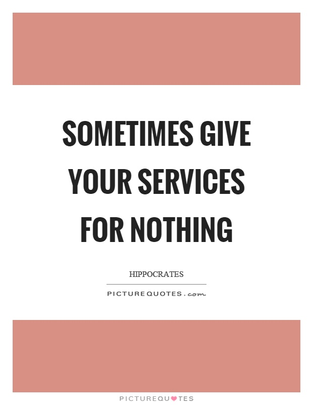 Sometimes give your services for nothing Picture Quote #1