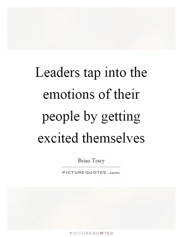 Leaders tap into the emotions of their people by getting excited themselves Picture Quote #1