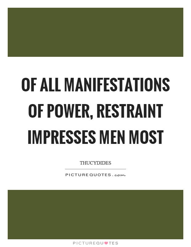 Of all manifestations of power, restraint impresses men most Picture Quote #1