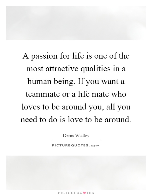 A passion for life is one of the most attractive qualities in a human being. If you want a teammate or a life mate who loves to be around you, all you need to do is love to be around Picture Quote #1