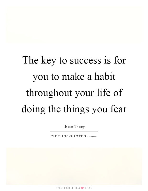 The key to success is for you to make a habit throughout your life of doing the things you fear Picture Quote #1