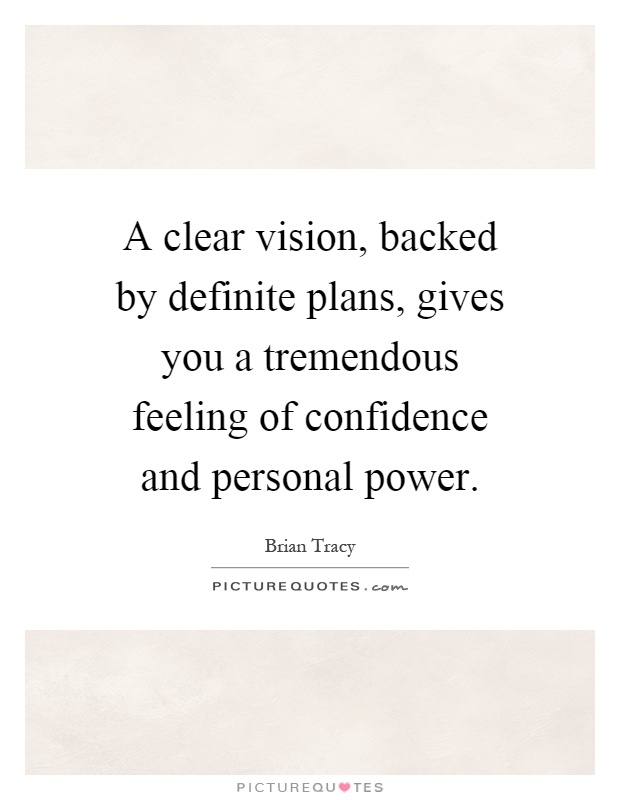 A clear vision, backed by definite plans, gives you a tremendous feeling of confidence and personal power Picture Quote #1