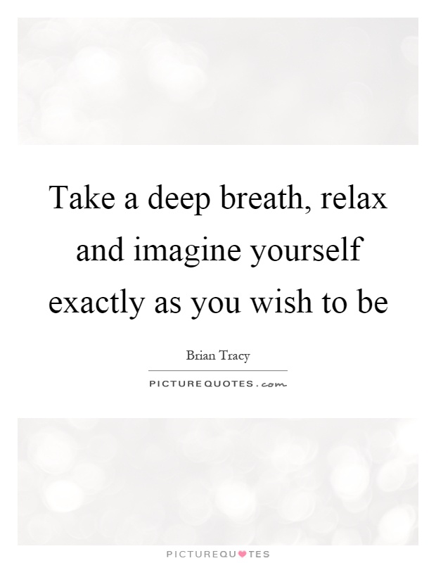 Take a deep breath, relax and imagine yourself exactly as you wish to be Picture Quote #1