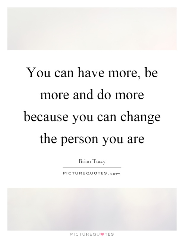 You can have more, be more and do more because you can change the person you are Picture Quote #1