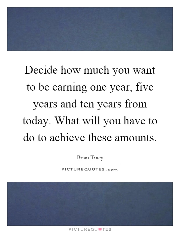 Decide how much you want to be earning one year, five years and ten years from today. What will you have to do to achieve these amounts Picture Quote #1