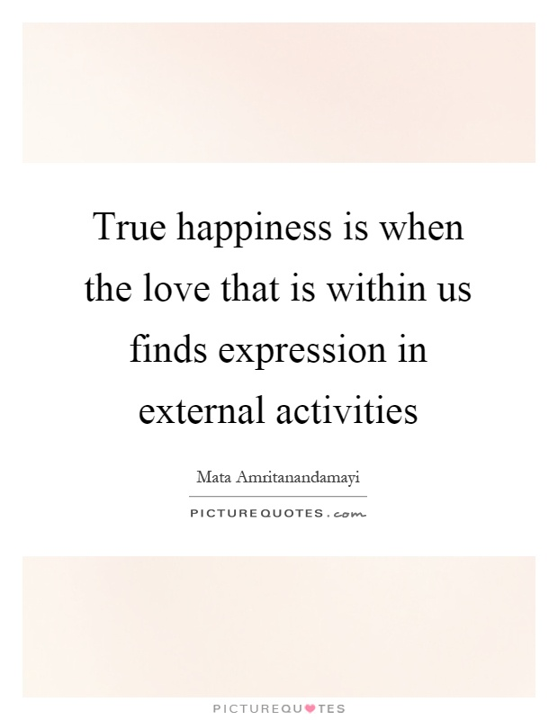 True happiness is when the love that is within us finds expression in external activities Picture Quote #1