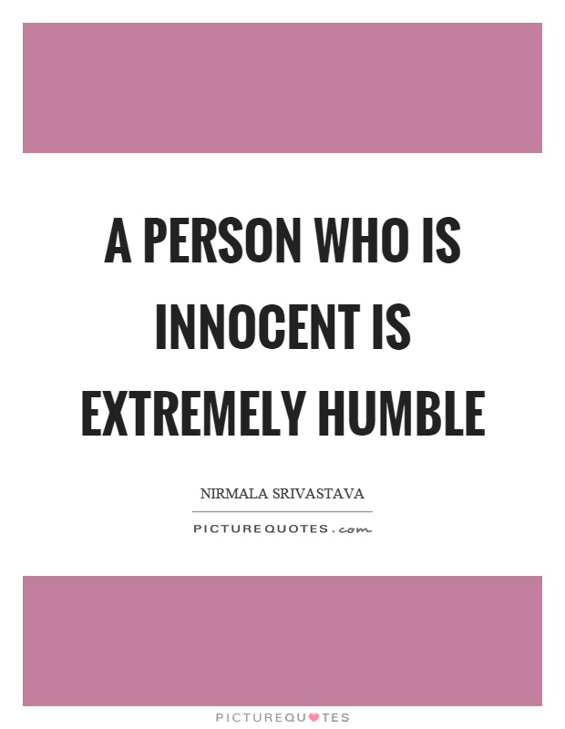 A person who is innocent is extremely humble Picture Quote #1