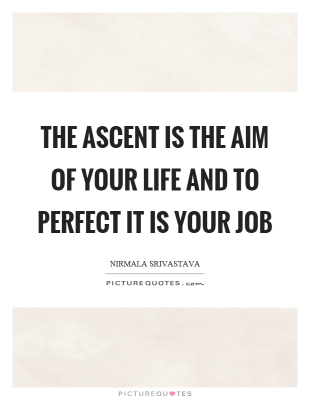 The ascent is the aim of your life and to perfect it is your job Picture Quote #1