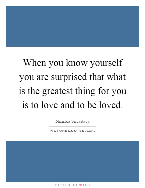 When you know yourself you are surprised that what is the greatest thing for you is to love and to be loved Picture Quote #1