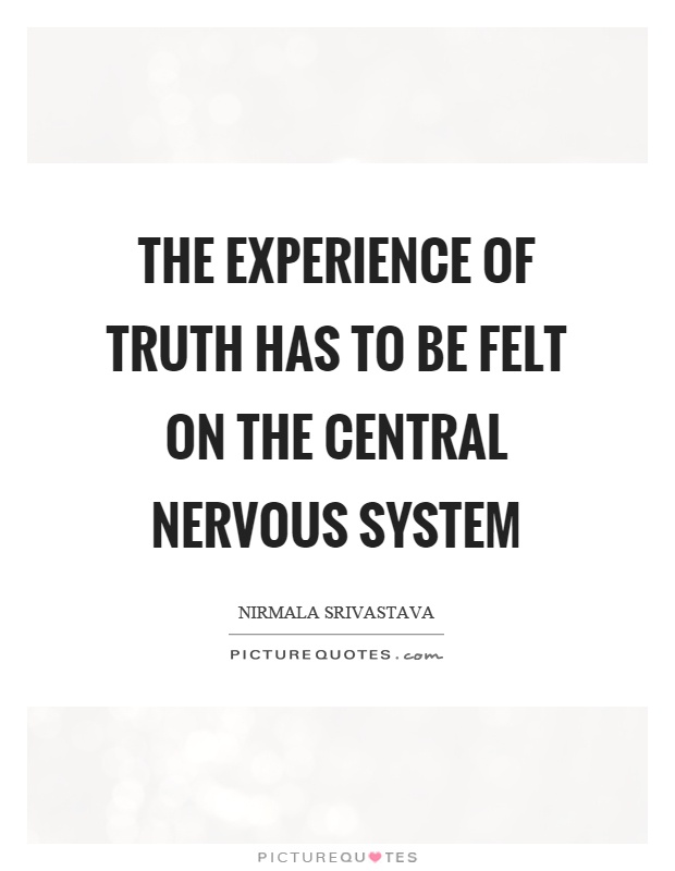 The experience of truth has to be felt on the central nervous system Picture Quote #1