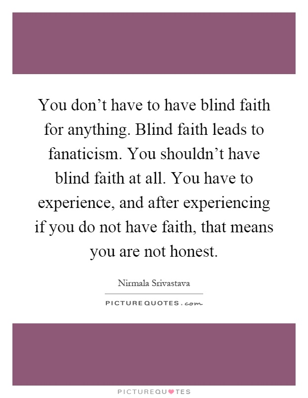 You don't have to have blind faith for anything. Blind faith leads to fanaticism. You shouldn't have blind faith at all. You have to experience, and after experiencing if you do not have faith, that means you are not honest Picture Quote #1