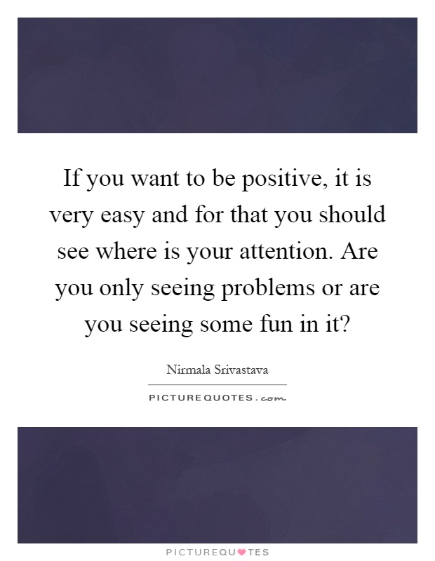 If you want to be positive, it is very easy and for that you should see where is your attention. Are you only seeing problems or are you seeing some fun in it? Picture Quote #1