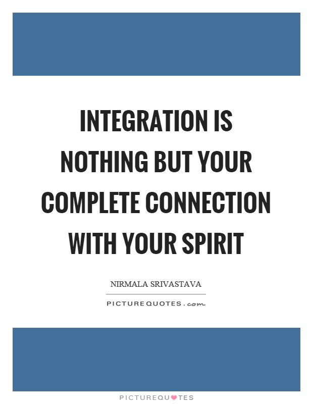 Integration is nothing but your complete connection with your spirit Picture Quote #1