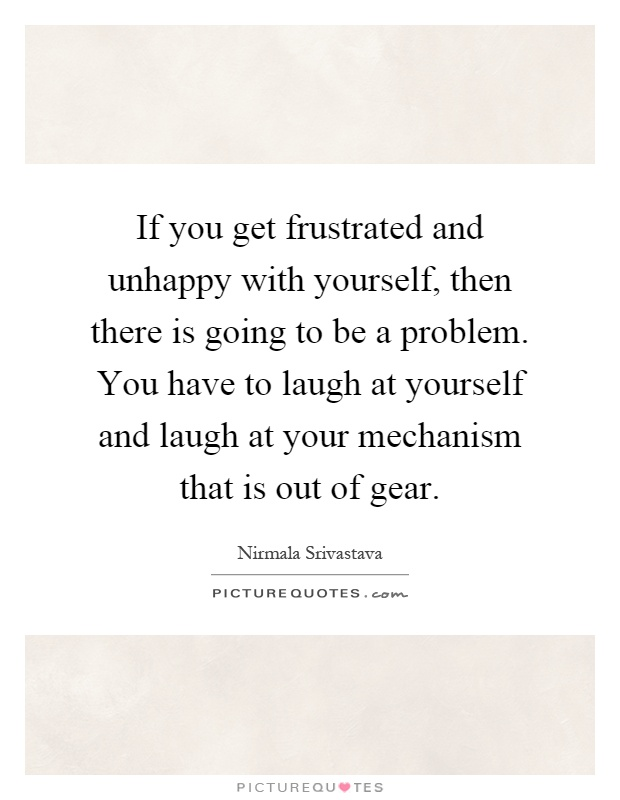 If you get frustrated and unhappy with yourself, then there is going to be a problem. You have to laugh at yourself and laugh at your mechanism that is out of gear Picture Quote #1