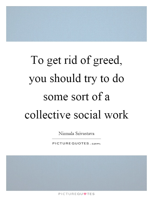 To get rid of greed, you should try to do some sort of a collective social work Picture Quote #1