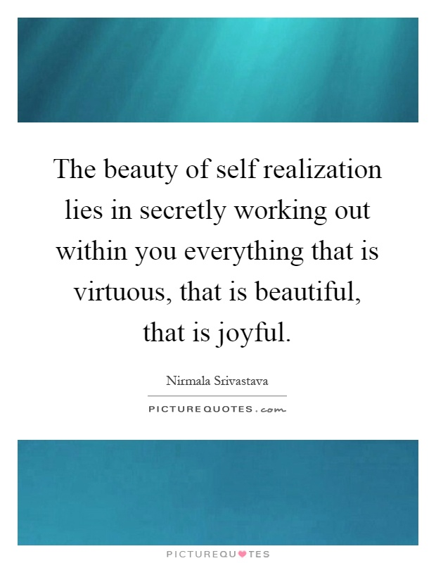 The beauty of self realization lies in secretly working out within you everything that is virtuous, that is beautiful, that is joyful Picture Quote #1