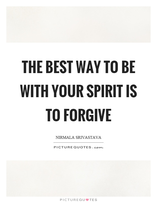 The best way to be with your spirit is to forgive Picture Quote #1