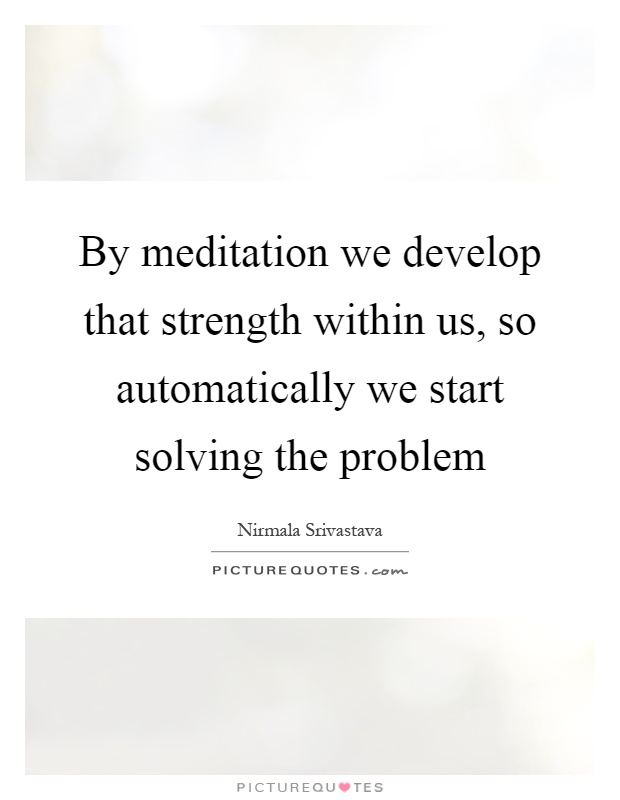 By meditation we develop that strength within us, so automatically we start solving the problem Picture Quote #1