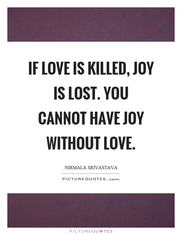 If love is killed, joy is lost. You cannot have joy without love Picture Quote #1