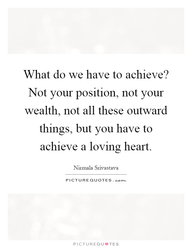 What do we have to achieve? Not your position, not your wealth, not all these outward things, but you have to achieve a loving heart Picture Quote #1