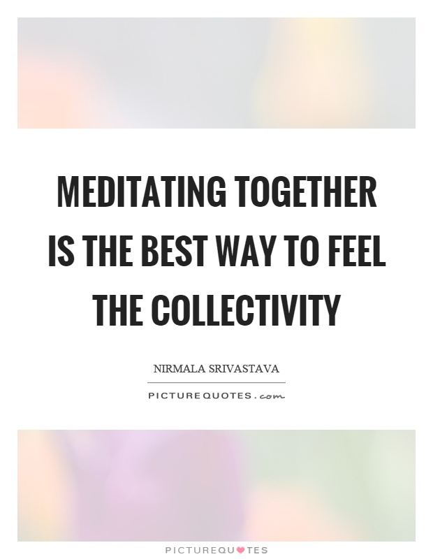 Meditating together is the best way to feel the collectivity Picture Quote #1