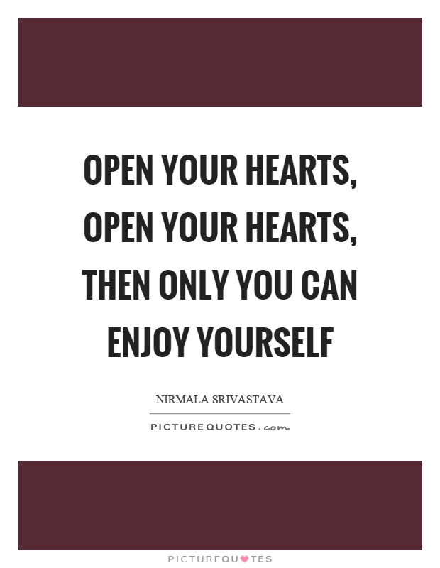 Open your hearts, open your hearts, then only you can enjoy yourself Picture Quote #1