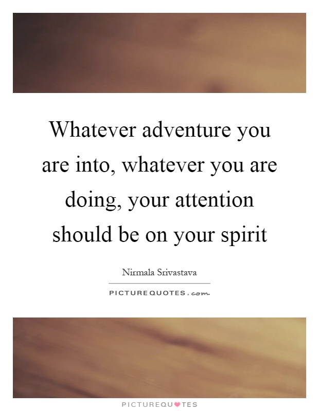 Whatever adventure you are into, whatever you are doing, your attention should be on your spirit Picture Quote #1
