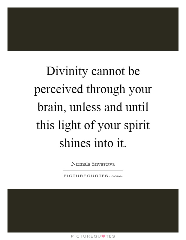 Divinity cannot be perceived through your brain, unless and until this light of your spirit shines into it Picture Quote #1
