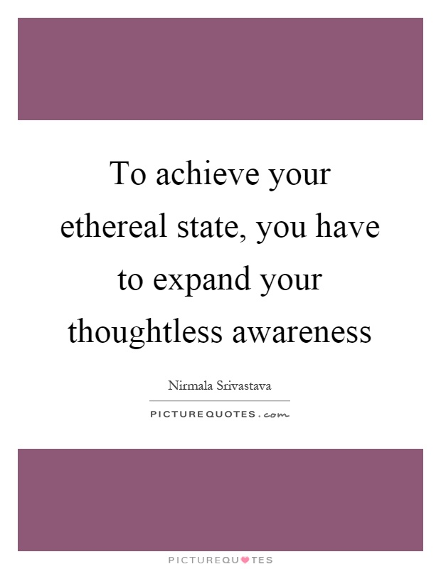 To achieve your ethereal state, you have to expand your thoughtless awareness Picture Quote #1