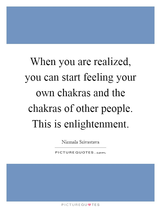 When you are realized, you can start feeling your own chakras and the chakras of other people. This is enlightenment Picture Quote #1