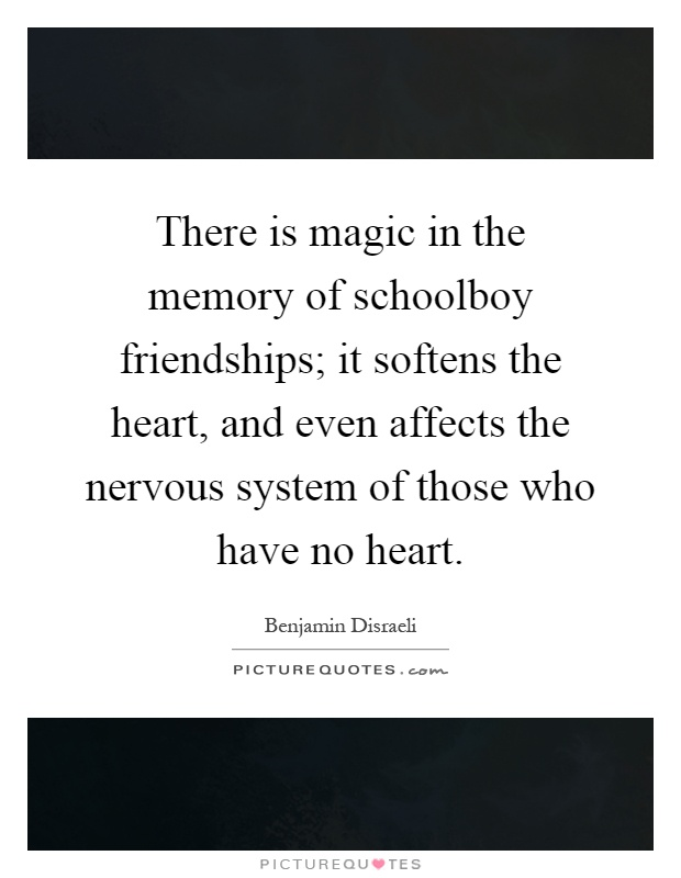 There is magic in the memory of schoolboy friendships; it softens the heart, and even affects the nervous system of those who have no heart Picture Quote #1