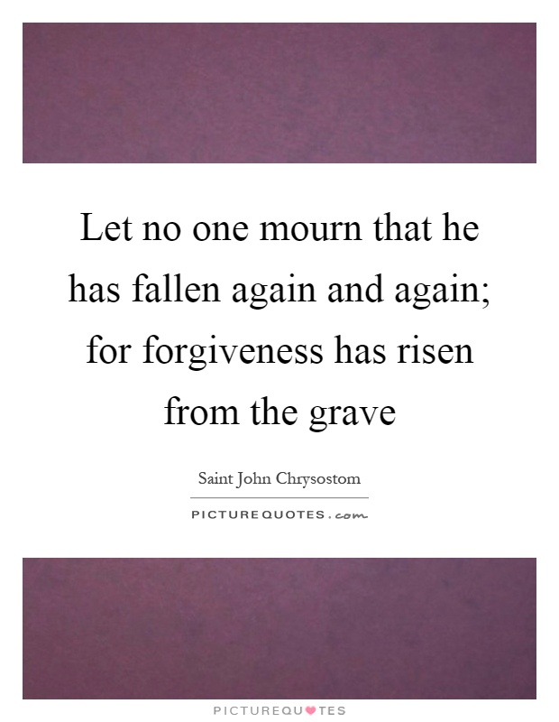 Let no one mourn that he has fallen again and again; for forgiveness has risen from the grave Picture Quote #1