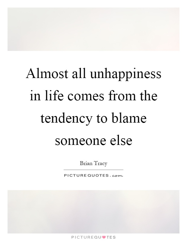 Almost all unhappiness in life comes from the tendency to blame someone else Picture Quote #1