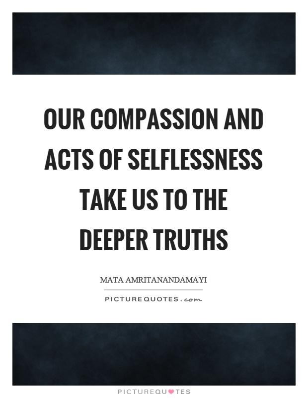 Our compassion and acts of selflessness take us to the deeper truths Picture Quote #1