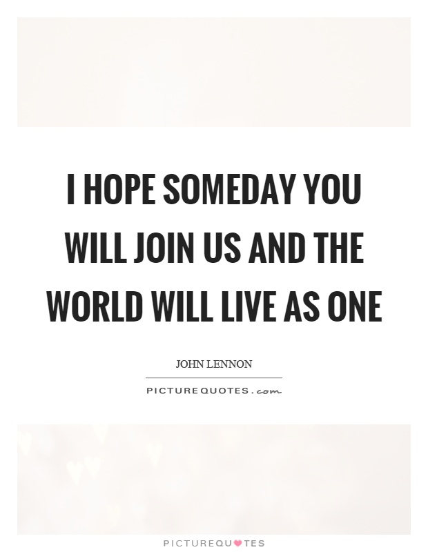 I hope someday you will join us and the world will live as one Picture Quote #1