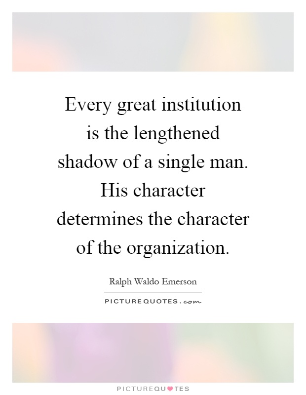 Every great institution is the lengthened shadow of a single man. His character determines the character of the organization Picture Quote #1
