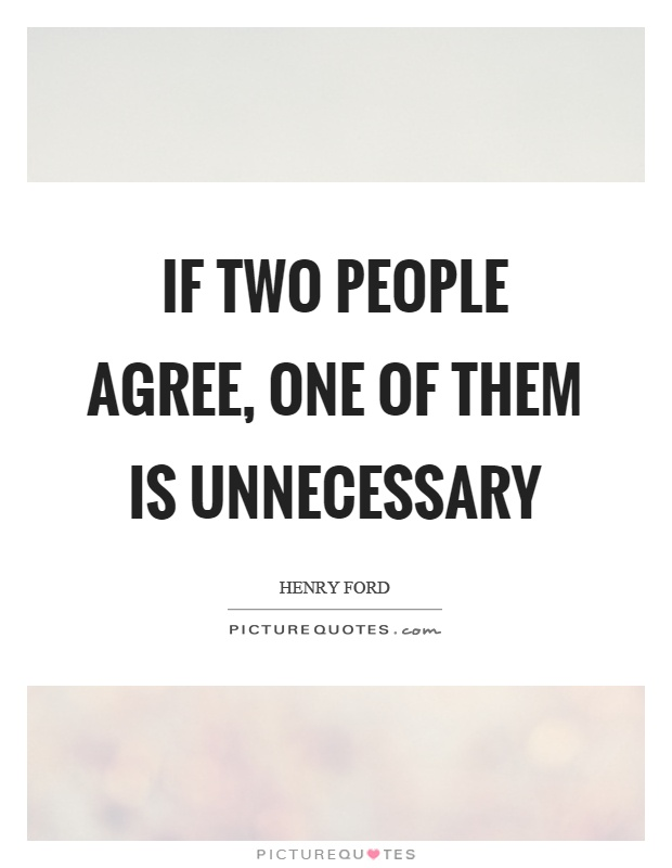 If two people agree, one of them is unnecessary Picture Quote #1