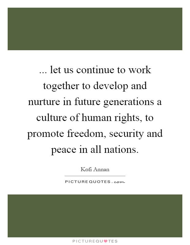 ... let us continue to work together to develop and nurture in future generations a culture of human rights, to promote freedom, security and peace in all nations Picture Quote #1