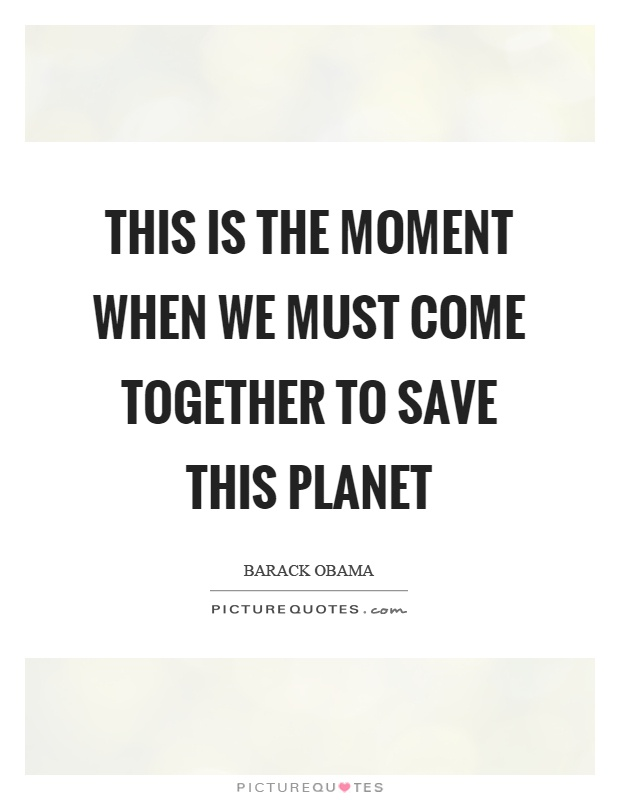 This is the moment when we must come together to save this planet Picture Quote #1