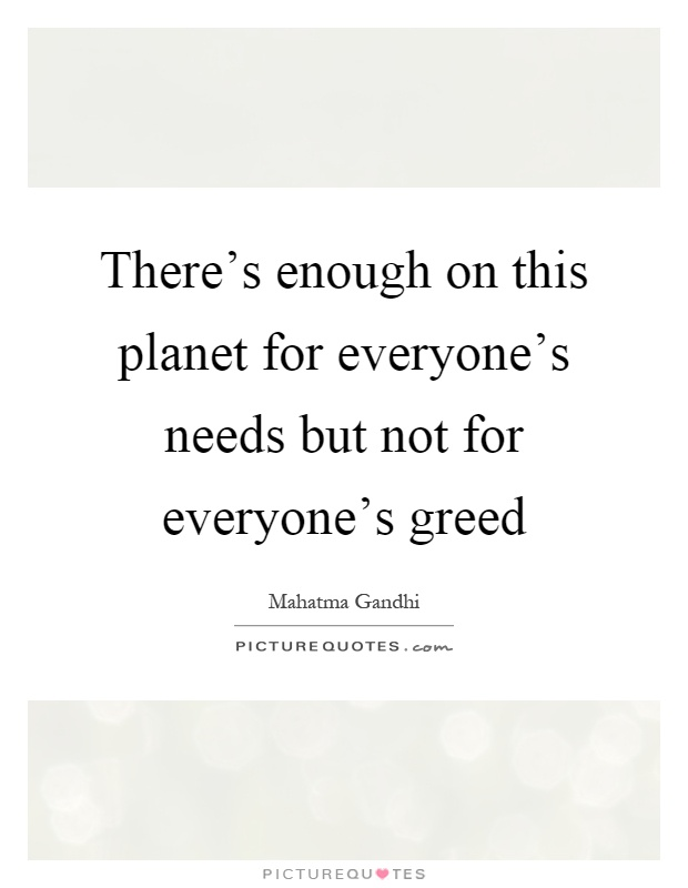there s enough in life for man s need but not for his greed Mahatma gandhi earth provides enough to satisfy every man's need, but not every man's greed.