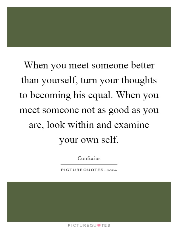 When you meet someone better than yourself, turn your thoughts to becoming his equal. When you meet someone not as good as you are, look within and examine your own self Picture Quote #1