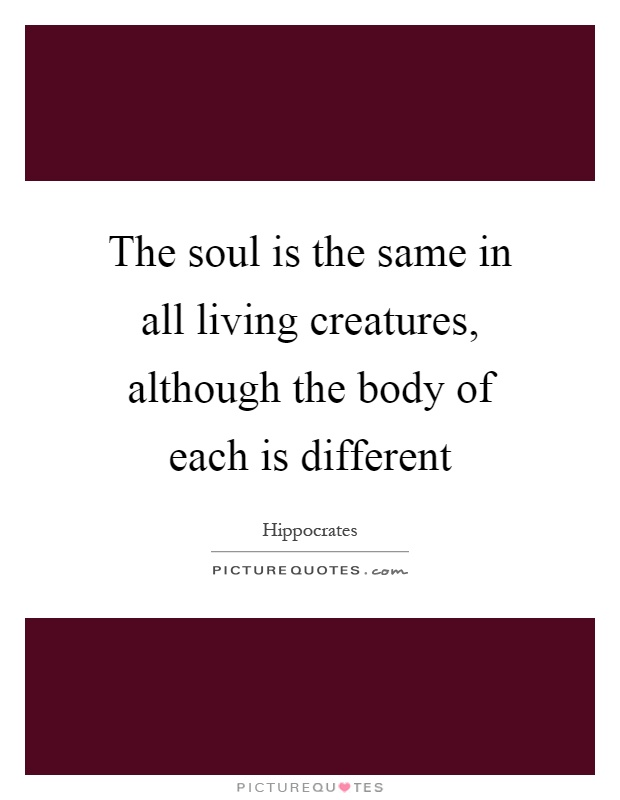 The soul is the same in all living creatures, although the body of each is different Picture Quote #1